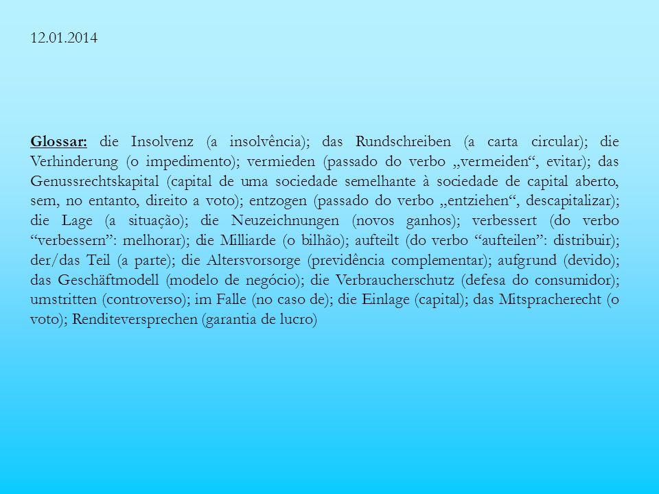 12.01.2014 Glossar: die Insolvenz (a insolvência); das Rundschreiben (a carta circular); die Verhinderung (o impedimento); vermieden (passado do verbo vermeiden, evitar); das Genussrechtskapital (capital de uma sociedade semelhante à sociedade de capital aberto, sem, no entanto, direito a voto); entzogen (passado do verbo entziehen, descapitalizar); die Lage (a situação); die Neuzeichnungen (novos ganhos); verbessert (do verbo verbessern: melhorar); die Milliarde (o bilhão); aufteilt (do verbo aufteilen: distribuir); der/das Teil (a parte); die Altersvorsorge (previdência complementar); aufgrund (devido); das Geschäftmodell (modelo de negócio); die Verbraucherschutz (defesa do consumidor); umstritten (controverso); im Falle (no caso de); die Einlage (capital); das Mitspracherecht (o voto); Renditeversprechen (garantia de lucro)