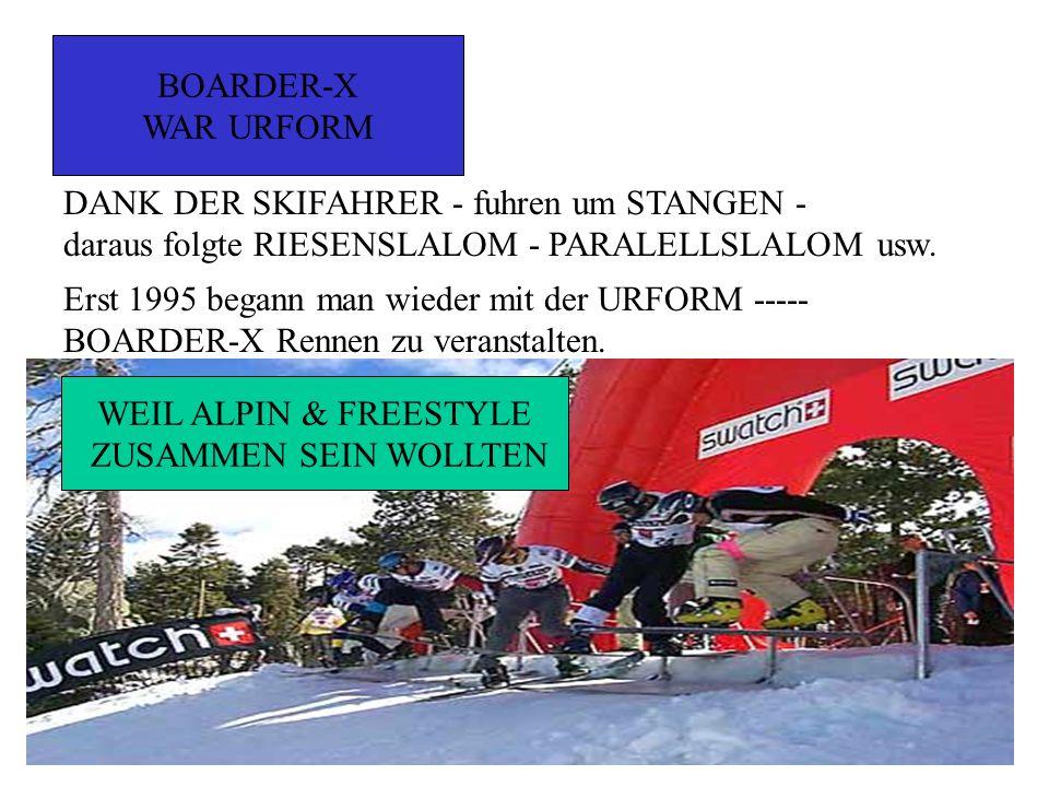 BOARDER-X WAR URFORM DANK DER SKIFAHRER - fuhren um STANGEN - daraus folgte RIESENSLALOM - PARALELLSLALOM usw. Erst 1995 begann man wieder mit der URF