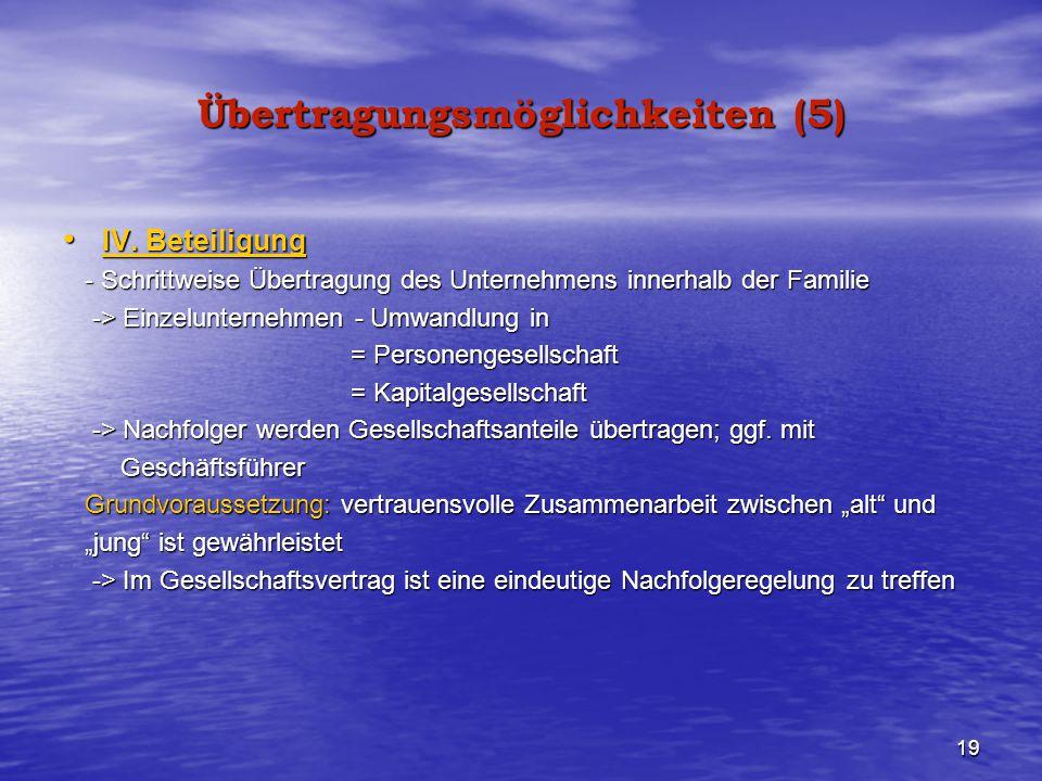 19 Übertragungsmöglichkeiten (5) IV. Beteiligung IV. Beteiligung - Schrittweise Übertragung des Unternehmens innerhalb der Familie - Schrittweise Über