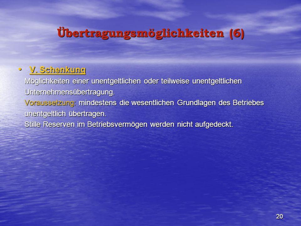 20 Übertragungsmöglichkeiten (6) V. Schenkung V. Schenkung Möglichkeiten einer unentgeltlichen oder teilweise unentgeltlichen Möglichkeiten einer unen