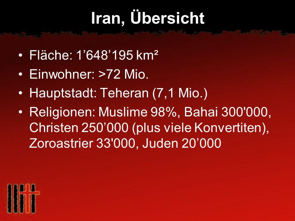 Iran, Übersicht Fläche: 1648195 km² Einwohner: >72 Mio. Hauptstadt: Teheran (7,1 Mio.) Religionen: Muslime 98%, Bahai 300'000, Christen 250000 (plus v