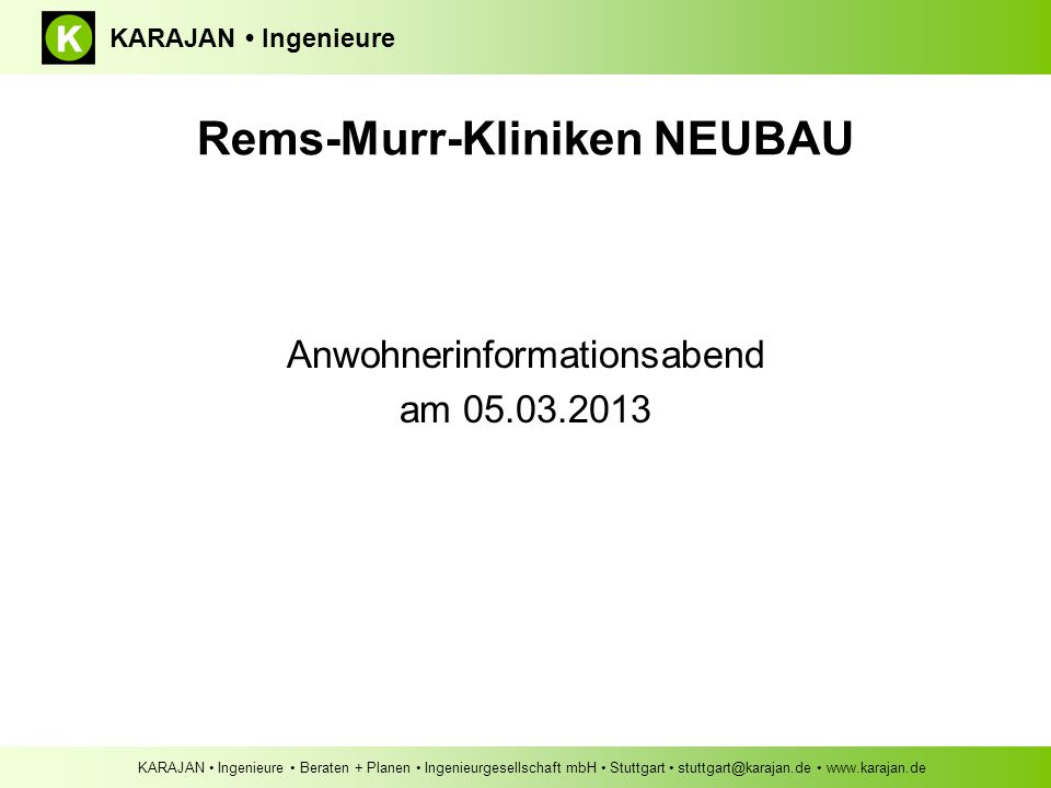 KARAJAN Ingenieure Beraten + Planen Ingenieurgesellschaft mbH Stuttgart stuttgart@karajan.de www.karajan.de KARAJAN Ingenieure Anwohnerinformationsabend am 05.03.2013 Rems-Murr-Kliniken NEUBAU