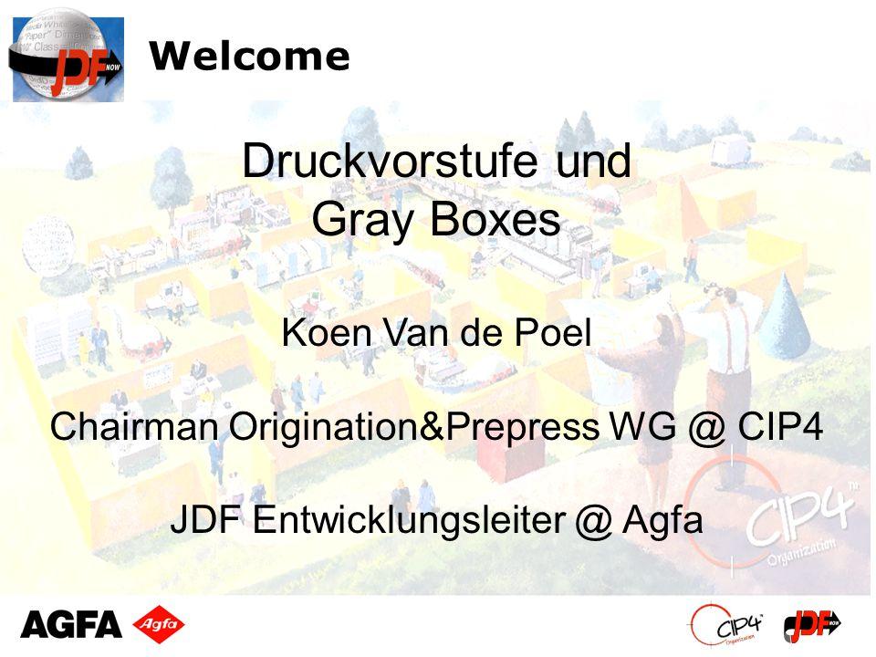 Welcome Koen Van de Poel Chairman Origination&Prepress WG @ CIP4 JDF Entwicklungsleiter @ Agfa Druckvorstufe und Gray Boxes