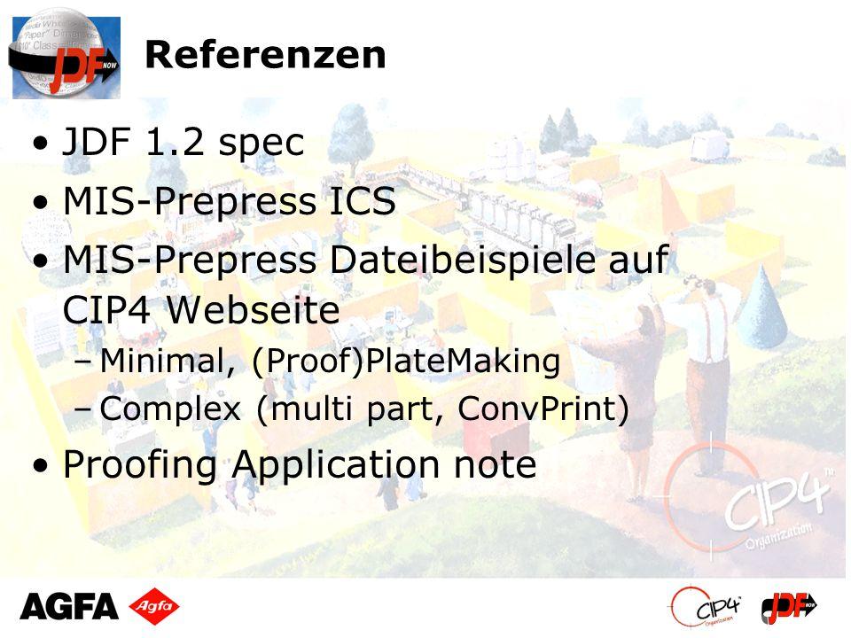 Referenzen JDF 1.2 spec MIS-Prepress ICS MIS-Prepress Dateibeispiele auf CIP4 Webseite –Minimal, (Proof)PlateMaking –Complex (multi part, ConvPrint) Proofing Application note