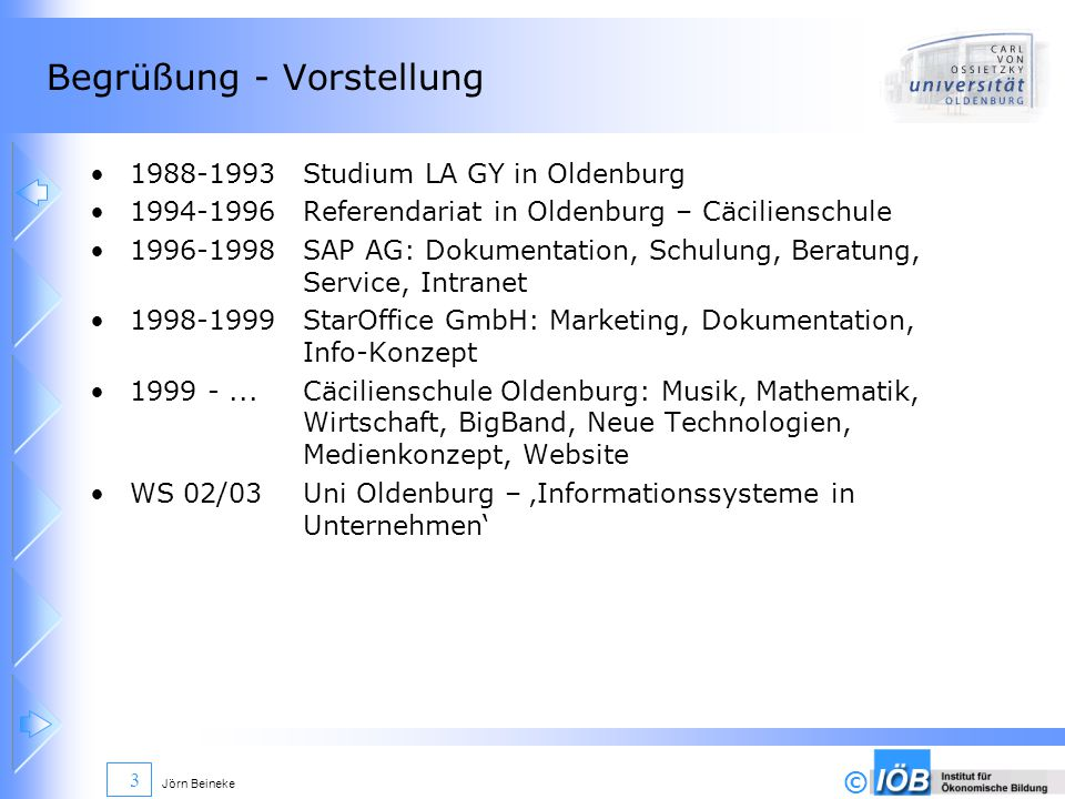 © Jörn Beineke 3 Begrüßung - Vorstellung 1988-1993Studium LA GY in Oldenburg 1994-1996Referendariat in Oldenburg – Cäcilienschule 1996-1998SAP AG: Dokumentation, Schulung, Beratung, Service, Intranet 1998-1999StarOffice GmbH: Marketing, Dokumentation, Info-Konzept 1999 -...Cäcilienschule Oldenburg: Musik, Mathematik, Wirtschaft, BigBand, Neue Technologien, Medienkonzept, Website WS 02/03Uni Oldenburg – Informationssysteme in Unternehmen