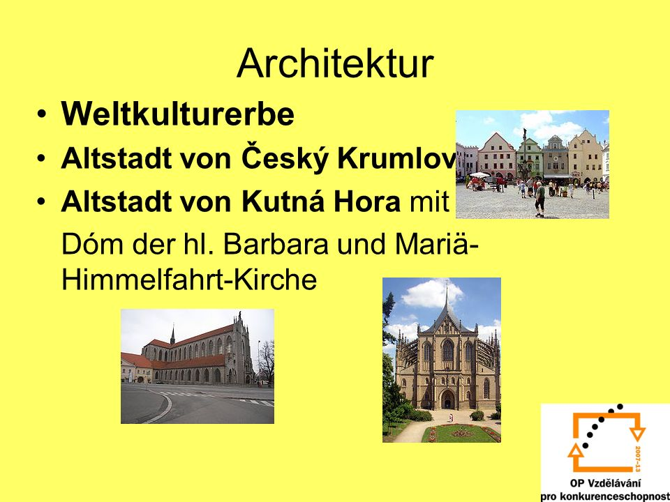 Architektur Weltkulturerbe Altstadt von Český Krumlov Altstadt von Kutná Hora mit Dóm der hl. Barbara und Mariä- Himmelfahrt-Kirche