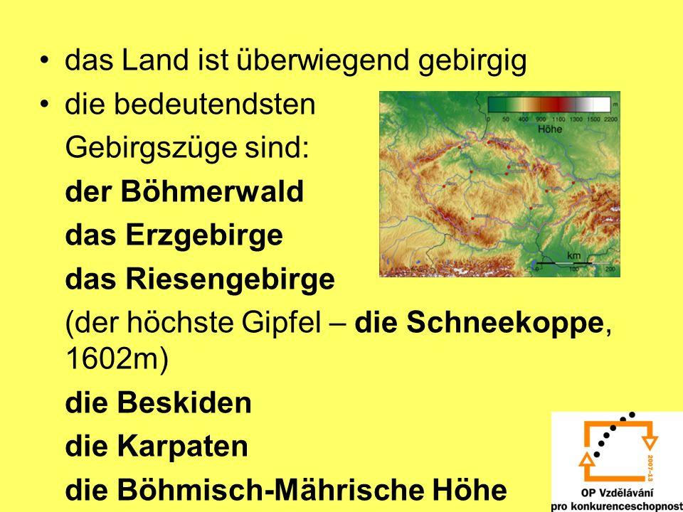 das Land ist überwiegend gebirgig die bedeutendsten Gebirgszüge sind: der Böhmerwald das Erzgebirge das Riesengebirge (der höchste Gipfel – die Schnee