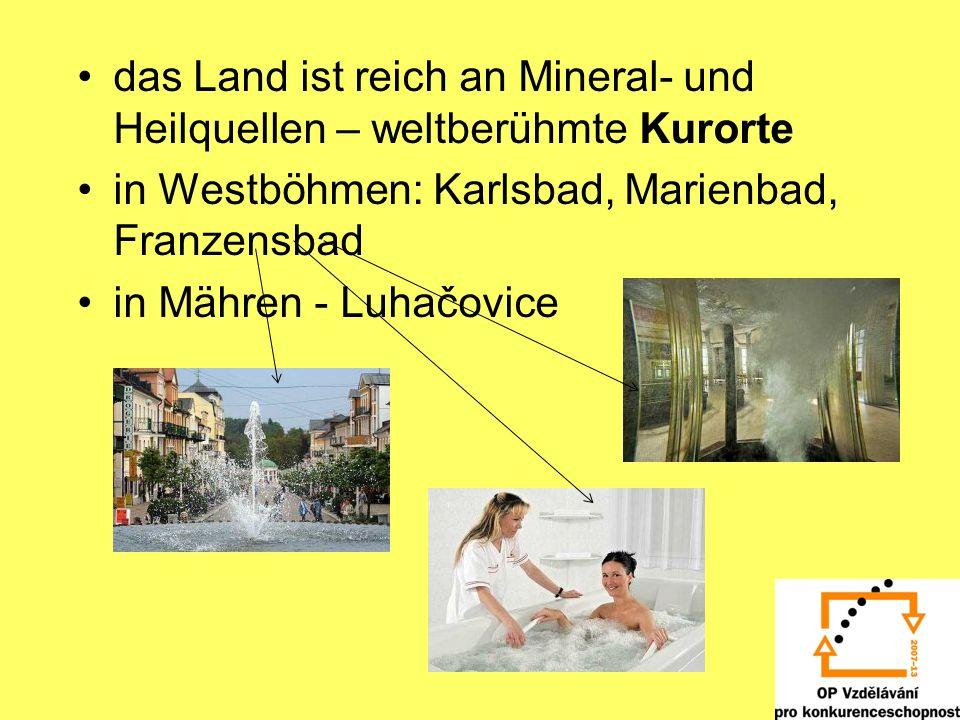 das Land ist reich an Mineral- und Heilquellen – weltberühmte Kurorte in Westböhmen: Karlsbad, Marienbad, Franzensbad in Mähren - Luhačovice