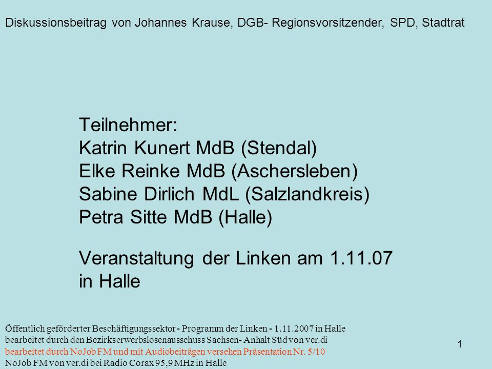 Diskussionsbeitrag von Johannes Krause, DGB- Regionsvorsitzender, SPD, Stadtrat 1 Öffentlich geförderter Beschäftigungssektor - Programm der Linken - 1.11.2007 in Halle bearbeitet durch den Bezirkserwerbslosenausschuss Sachsen- Anhalt Süd von ver.di bearbeitet durch NoJob FM und mit Audiobeiträgen versehen Präsentation Nr.