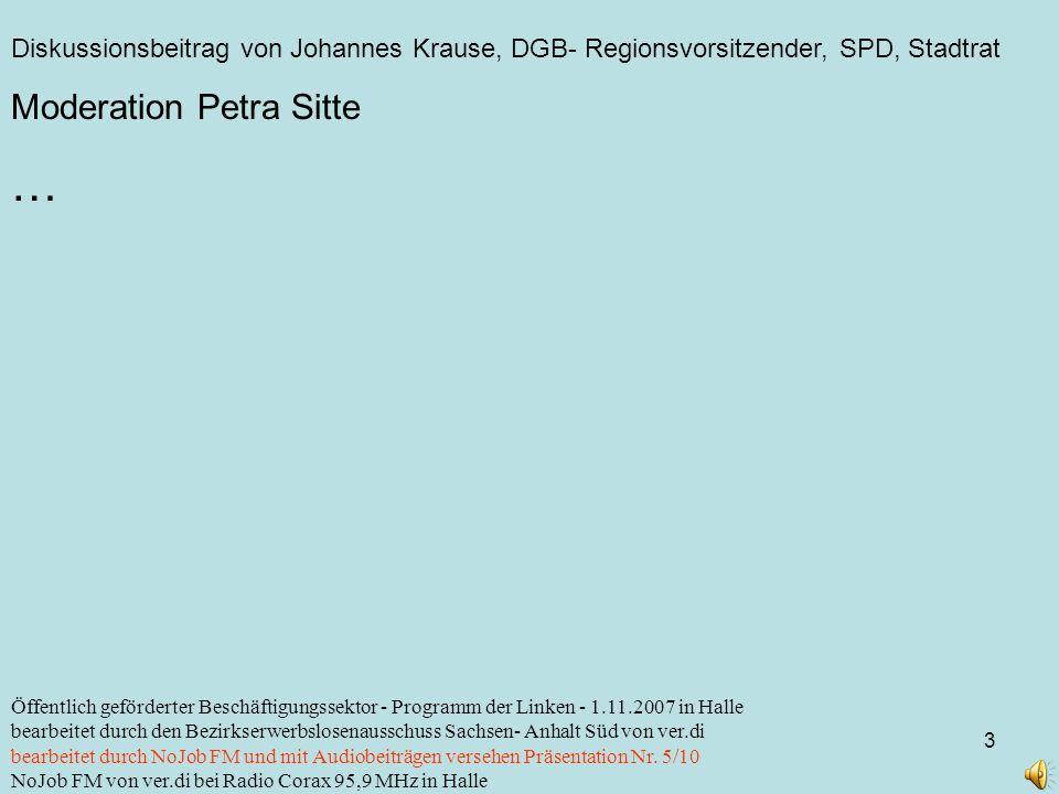Diskussionsbeitrag von Johannes Krause, DGB- Regionsvorsitzender, SPD, Stadtrat 3 Öffentlich geförderter Beschäftigungssektor - Programm der Linken - 1.11.2007 in Halle bearbeitet durch den Bezirkserwerbslosenausschuss Sachsen- Anhalt Süd von ver.di bearbeitet durch NoJob FM und mit Audiobeiträgen versehen Präsentation Nr.