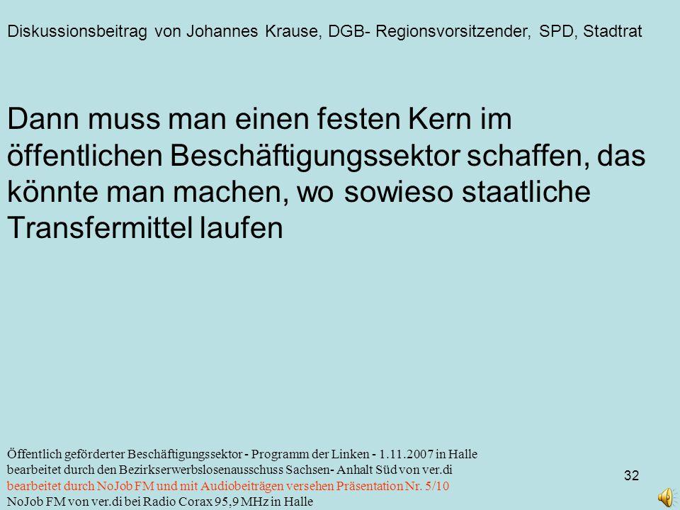 Diskussionsbeitrag von Johannes Krause, DGB- Regionsvorsitzender, SPD, Stadtrat 32 Öffentlich geförderter Beschäftigungssektor - Programm der Linken - 1.11.2007 in Halle bearbeitet durch den Bezirkserwerbslosenausschuss Sachsen- Anhalt Süd von ver.di bearbeitet durch NoJob FM und mit Audiobeiträgen versehen Präsentation Nr.