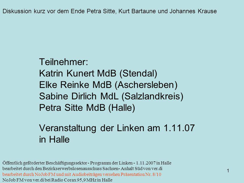 Diskussion kurz vor dem Ende Petra Sitte, Kurt Bartaune und Johannes Krause 1 Öffentlich geförderter Beschäftigungssektor - Programm der Linken - 1.11.2007 in Halle bearbeitet durch den Bezirkserwerbslosenausschuss Sachsen- Anhalt Süd von ver.di bearbeitet durch NoJob FM und mit Audiobeiträgen versehen Präsentation Nr.