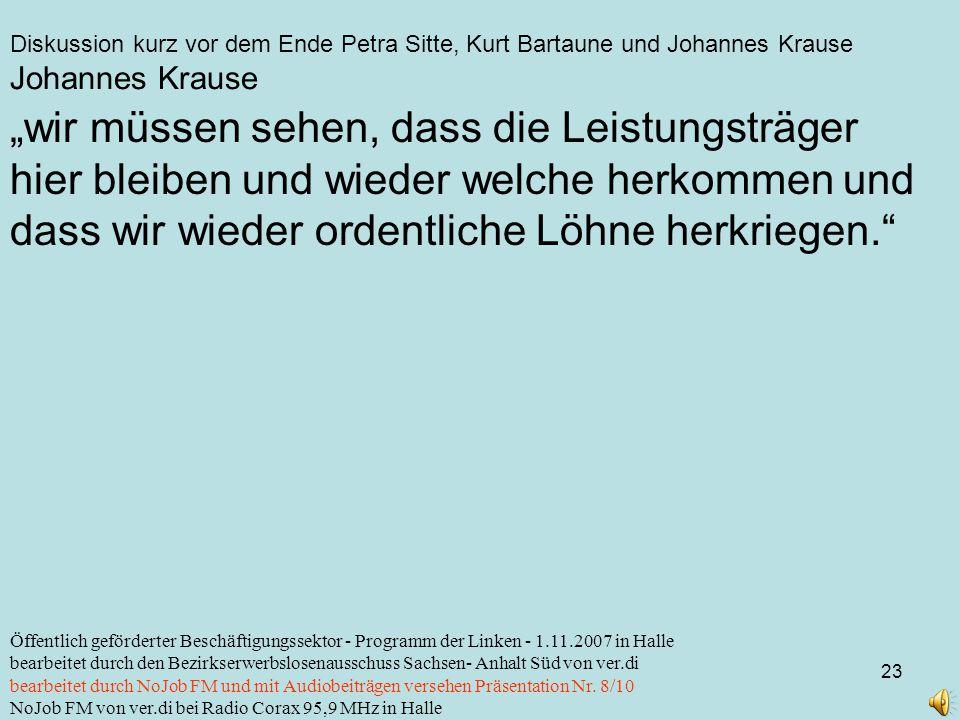 Diskussion kurz vor dem Ende Petra Sitte, Kurt Bartaune und Johannes Krause 23 Öffentlich geförderter Beschäftigungssektor - Programm der Linken - 1.11.2007 in Halle bearbeitet durch den Bezirkserwerbslosenausschuss Sachsen- Anhalt Süd von ver.di bearbeitet durch NoJob FM und mit Audiobeiträgen versehen Präsentation Nr.