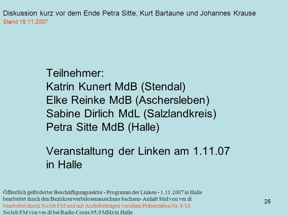 Diskussion kurz vor dem Ende Petra Sitte, Kurt Bartaune und Johannes Krause 26 Öffentlich geförderter Beschäftigungssektor - Programm der Linken - 1.11.2007 in Halle bearbeitet durch den Bezirkserwerbslosenausschuss Sachsen- Anhalt Süd von ver.di bearbeitet durch NoJob FM und mit Audiobeiträgen versehen Präsentation Nr.