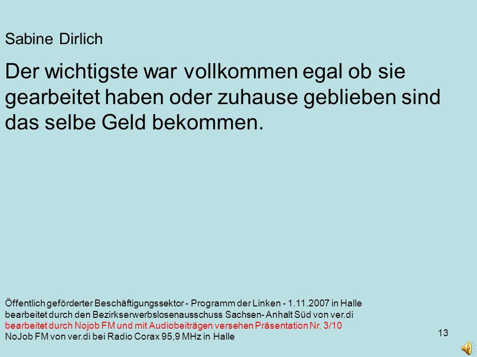13 Sabine Dirlich Öffentlich geförderter Beschäftigungssektor - Programm der Linken - 1.11.2007 in Halle bearbeitet durch den Bezirkserwerbslosenausschuss Sachsen- Anhalt Süd von ver.di bearbeitet durch Nojob FM und mit Audiobeiträgen versehen Präsentation Nr.