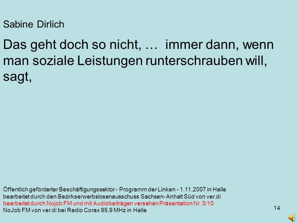 14 Sabine Dirlich Öffentlich geförderter Beschäftigungssektor - Programm der Linken - 1.11.2007 in Halle bearbeitet durch den Bezirkserwerbslosenausschuss Sachsen- Anhalt Süd von ver.di bearbeitet durch Nojob FM und mit Audiobeiträgen versehen Präsentation Nr.