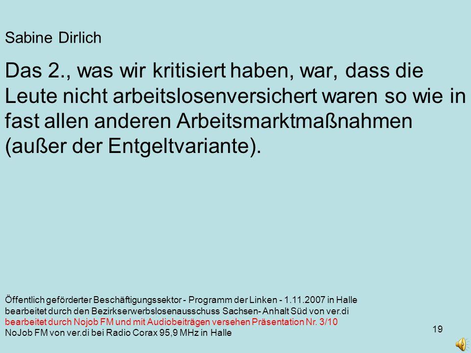 19 Sabine Dirlich Öffentlich geförderter Beschäftigungssektor - Programm der Linken - 1.11.2007 in Halle bearbeitet durch den Bezirkserwerbslosenausschuss Sachsen- Anhalt Süd von ver.di bearbeitet durch Nojob FM und mit Audiobeiträgen versehen Präsentation Nr.