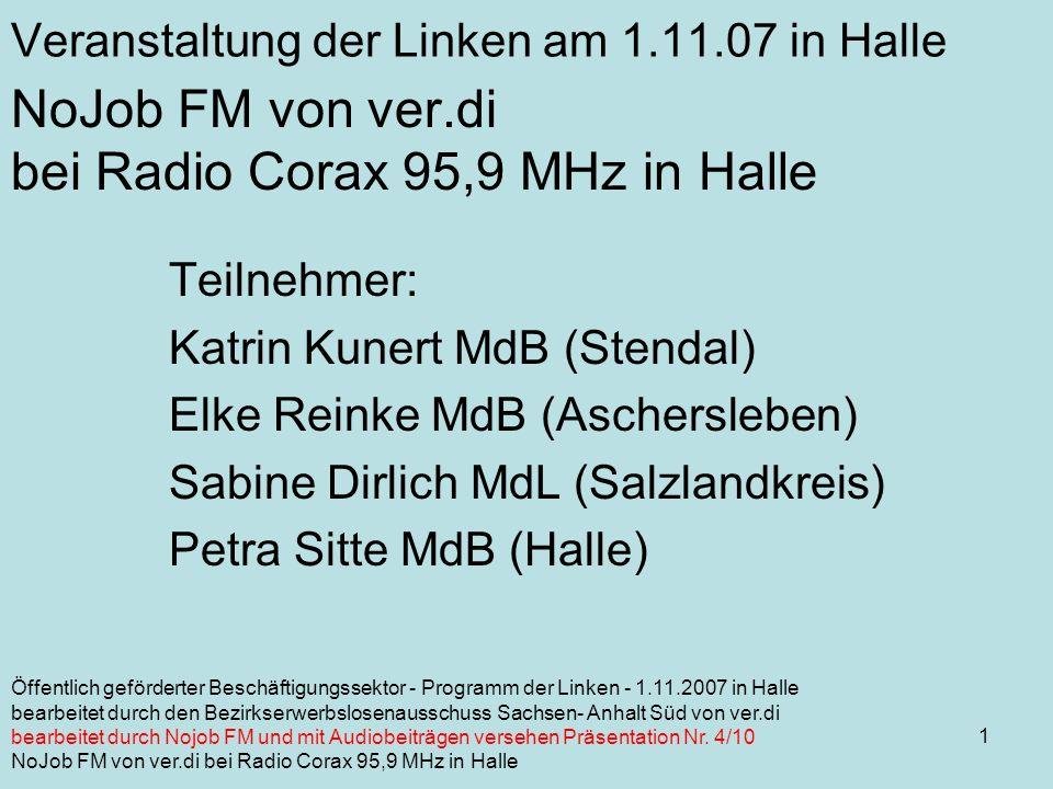 1 NoJob FM von ver.di bei Radio Corax 95,9 MHz in Halle Teilnehmer: Katrin Kunert MdB (Stendal) Elke Reinke MdB (Aschersleben) Sabine Dirlich MdL (Salzlandkreis) Petra Sitte MdB (Halle) Veranstaltung der Linken am 1.11.07 in Halle Öffentlich geförderter Beschäftigungssektor - Programm der Linken - 1.11.2007 in Halle bearbeitet durch den Bezirkserwerbslosenausschuss Sachsen- Anhalt Süd von ver.di bearbeitet durch Nojob FM und mit Audiobeiträgen versehen Präsentation Nr.