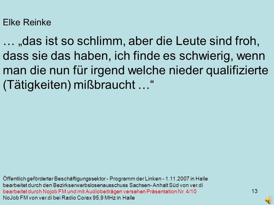 13 Elke Reinke … das ist so schlimm, aber die Leute sind froh, dass sie das haben, ich finde es schwierig, wenn man die nun für irgend welche nieder qualifizierte (Tätigkeiten) mißbraucht … Öffentlich geförderter Beschäftigungssektor - Programm der Linken - 1.11.2007 in Halle bearbeitet durch den Bezirkserwerbslosenausschuss Sachsen- Anhalt Süd von ver.di bearbeitet durch Nojob FM und mit Audiobeiträgen versehen Präsentation Nr.