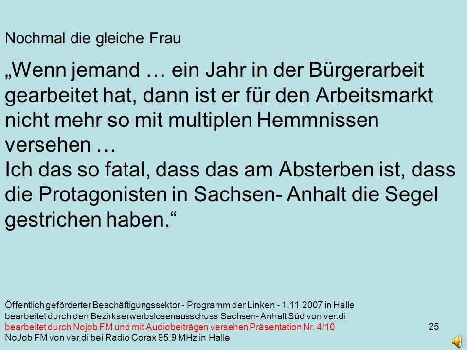 25 Nochmal die gleiche Frau Wenn jemand … ein Jahr in der Bürgerarbeit gearbeitet hat, dann ist er für den Arbeitsmarkt nicht mehr so mit multiplen Hemmnissen versehen … Ich das so fatal, dass das am Absterben ist, dass die Protagonisten in Sachsen- Anhalt die Segel gestrichen haben.