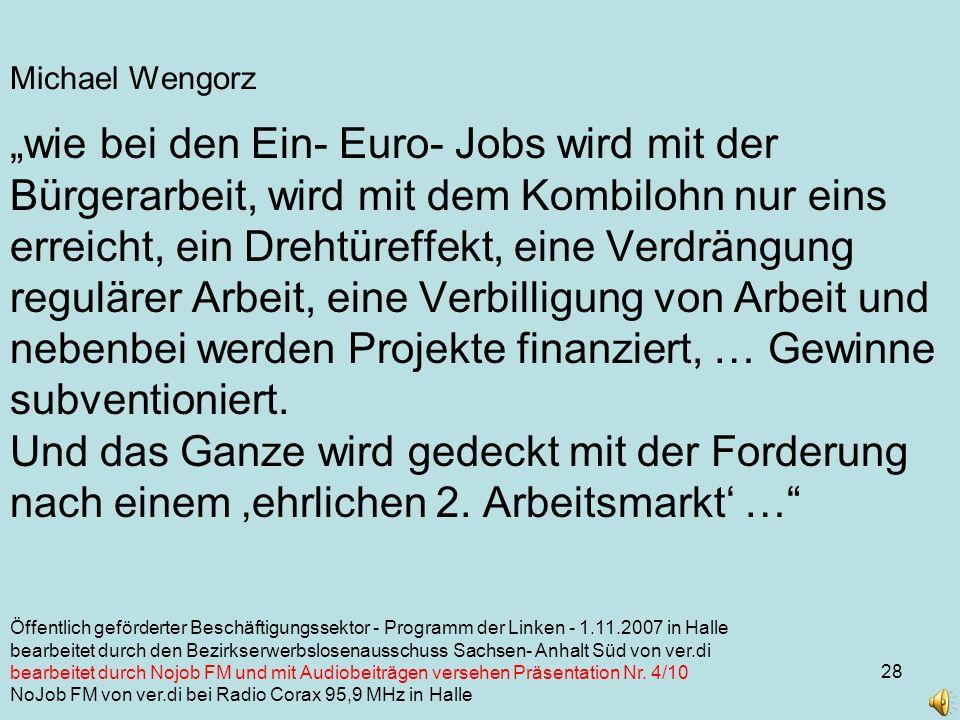 28 Michael Wengorz wie bei den Ein- Euro- Jobs wird mit der Bürgerarbeit, wird mit dem Kombilohn nur eins erreicht, ein Drehtüreffekt, eine Verdrängung regulärer Arbeit, eine Verbilligung von Arbeit und nebenbei werden Projekte finanziert, … Gewinne subventioniert.