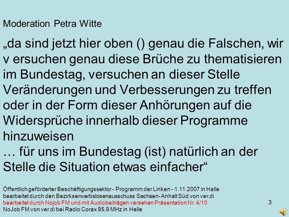 3 Moderation Petra Witte da sind jetzt hier oben () genau die Falschen, wir v ersuchen genau diese Brüche zu thematisieren im Bundestag, versuchen an dieser Stelle Veränderungen und Verbesserungen zu treffen oder in der Form dieser Anhörungen auf die Widersprüche innerhalb dieser Programme hinzuweisen … für uns im Bundestag (ist) natürlich an der Stelle die Situation etwas einfacher Öffentlich geförderter Beschäftigungssektor - Programm der Linken - 1.11.2007 in Halle bearbeitet durch den Bezirkserwerbslosenausschuss Sachsen- Anhalt Süd von ver.di bearbeitet durch Nojob FM und mit Audiobeiträgen versehen Präsentation Nr.