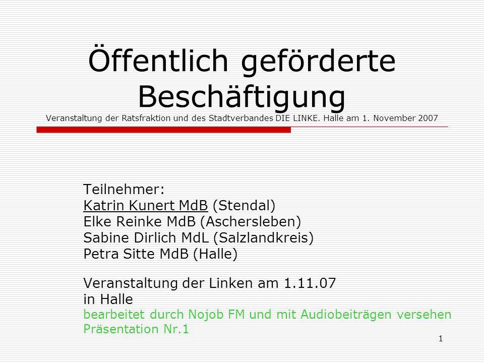 1 Öffentlich geförderte Beschäftigung Veranstaltung der Ratsfraktion und des Stadtverbandes DIE LINKE. Halle am 1. November 2007 Teilnehmer: Katrin Ku