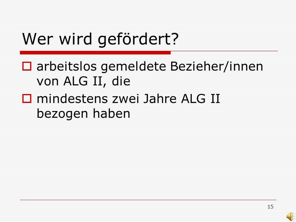 15 Wer wird gefördert? arbeitslos gemeldete Bezieher/innen von ALG II, die mindestens zwei Jahre ALG II bezogen haben