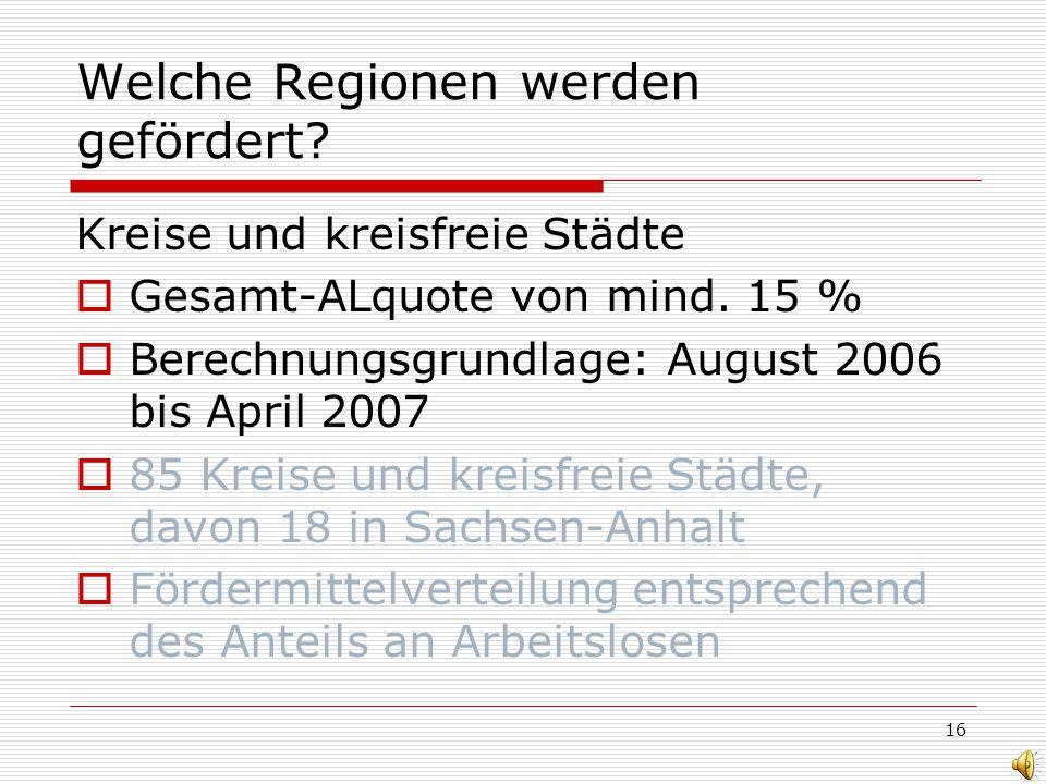 16 Welche Regionen werden gefördert? Kreise und kreisfreie Städte Gesamt-ALquote von mind. 15 % Berechnungsgrundlage: August 2006 bis April 2007 85 Kr