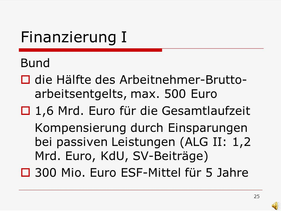 25 Finanzierung I Bund die Hälfte des Arbeitnehmer-Brutto- arbeitsentgelts, max. 500 Euro 1,6 Mrd. Euro für die Gesamtlaufzeit Kompensierung durch Ein