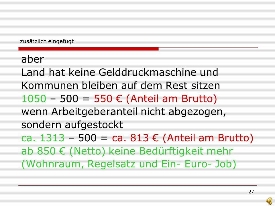 27 zusätzlich eingefügt aber Land hat keine Gelddruckmaschine und Kommunen bleiben auf dem Rest sitzen 1050 – 500 = 550 (Anteil am Brutto) wenn Arbeit