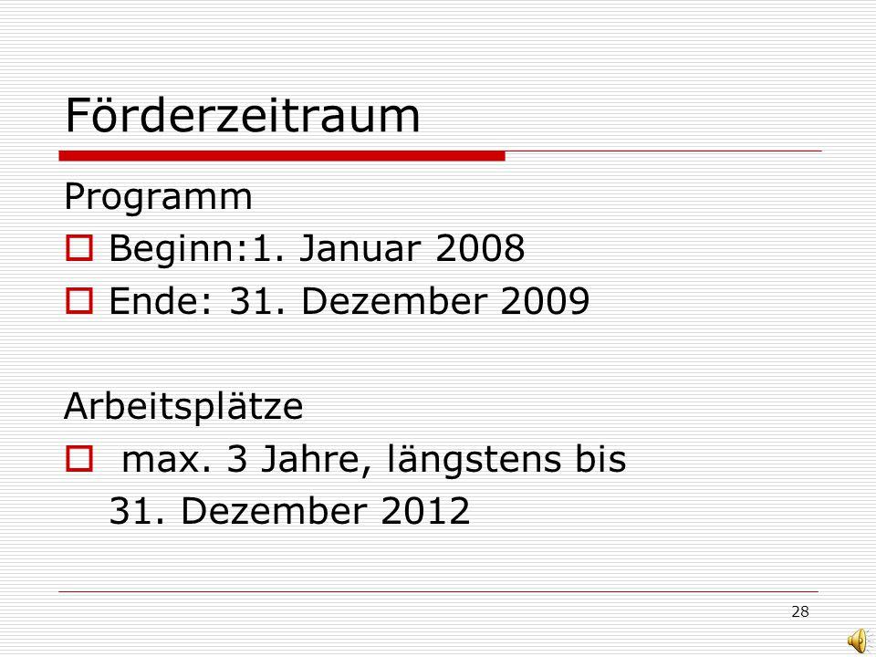 28 Förderzeitraum Programm Beginn:1. Januar 2008 Ende: 31. Dezember 2009 Arbeitsplätze max. 3 Jahre, längstens bis 31. Dezember 2012