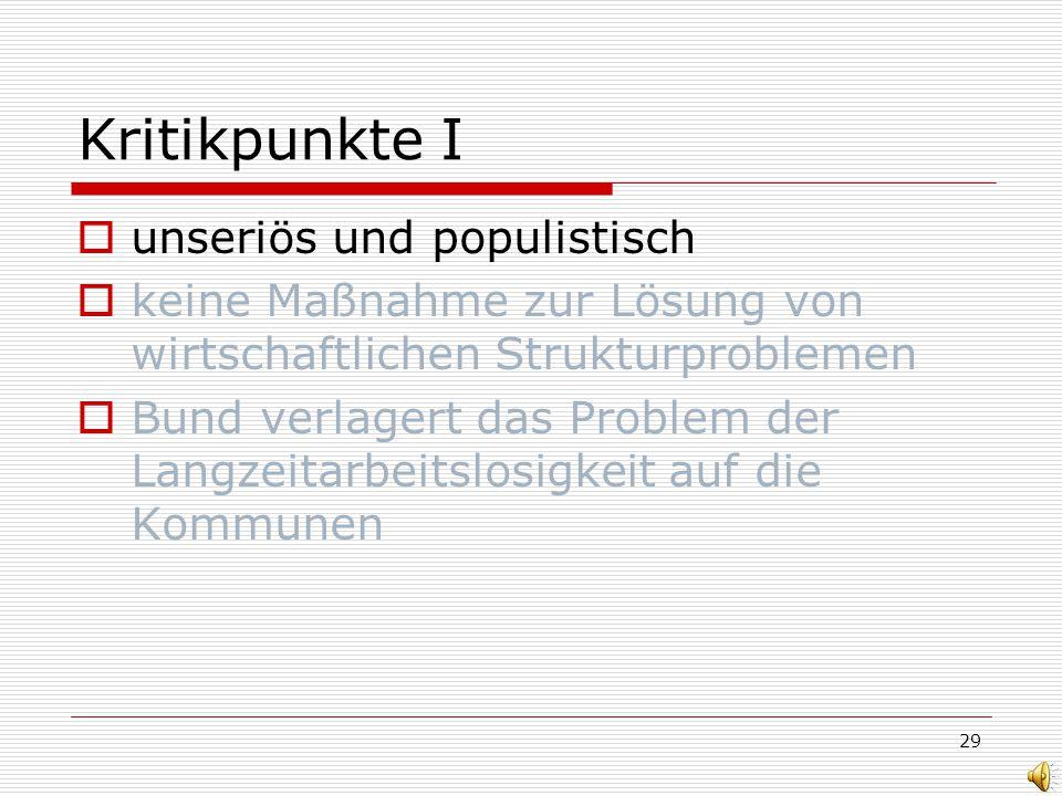 29 Kritikpunkte I unseriös und populistisch keine Maßnahme zur Lösung von wirtschaftlichen Strukturproblemen Bund verlagert das Problem der Langzeitarbeitslosigkeit auf die Kommunen