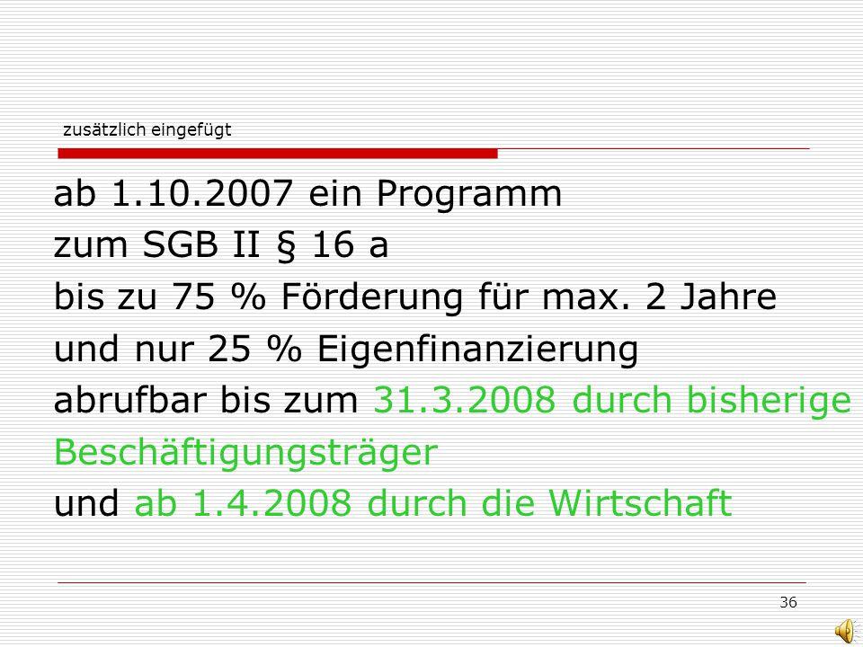 36 zusätzlich eingefügt ab 1.10.2007 ein Programm zum SGB II § 16 a bis zu 75 % Förderung für max. 2 Jahre und nur 25 % Eigenfinanzierung abrufbar bis