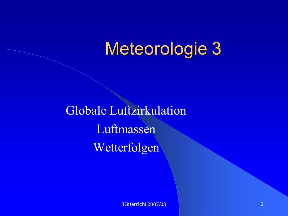 Unterricht 2007/082 Meteorologie 3 Globale Luftzirkulation Luftmassen Wetterfolgen