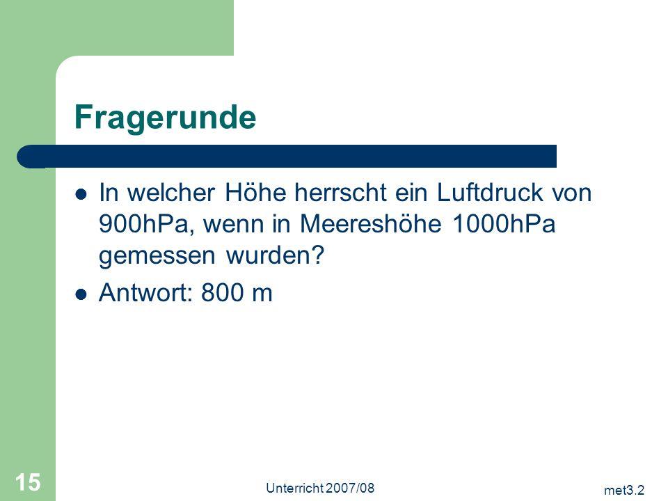 met3.2 Unterricht 2007/08 15 Fragerunde In welcher Höhe herrscht ein Luftdruck von 900hPa, wenn in Meereshöhe 1000hPa gemessen wurden? Antwort: 800 m