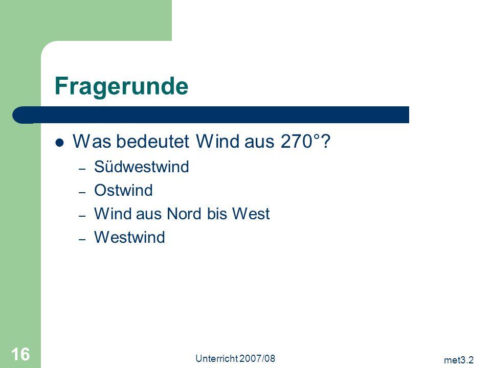 met3.2 Unterricht 2007/08 16 Fragerunde Was bedeutet Wind aus 270°? – Südwestwind – Ostwind – Wind aus Nord bis West – Westwind