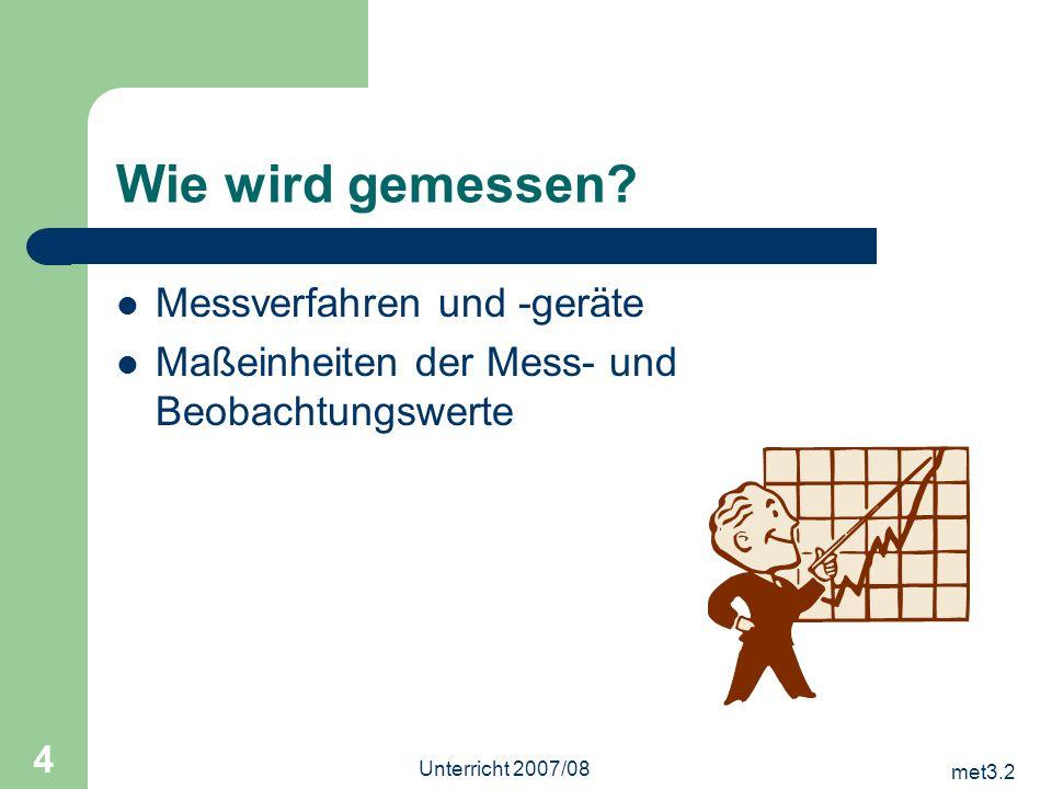 met3.2 Unterricht 2007/08 4 Wie wird gemessen? Messverfahren und -geräte Maßeinheiten der Mess- und Beobachtungswerte