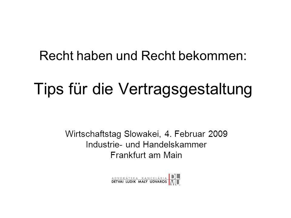 Recht haben und Recht bekommen: Tips für die Vertragsgestaltung Wirtschaftstag Slowakei, 4. Februar 2009 Industrie- und Handelskammer Frankfurt am Mai
