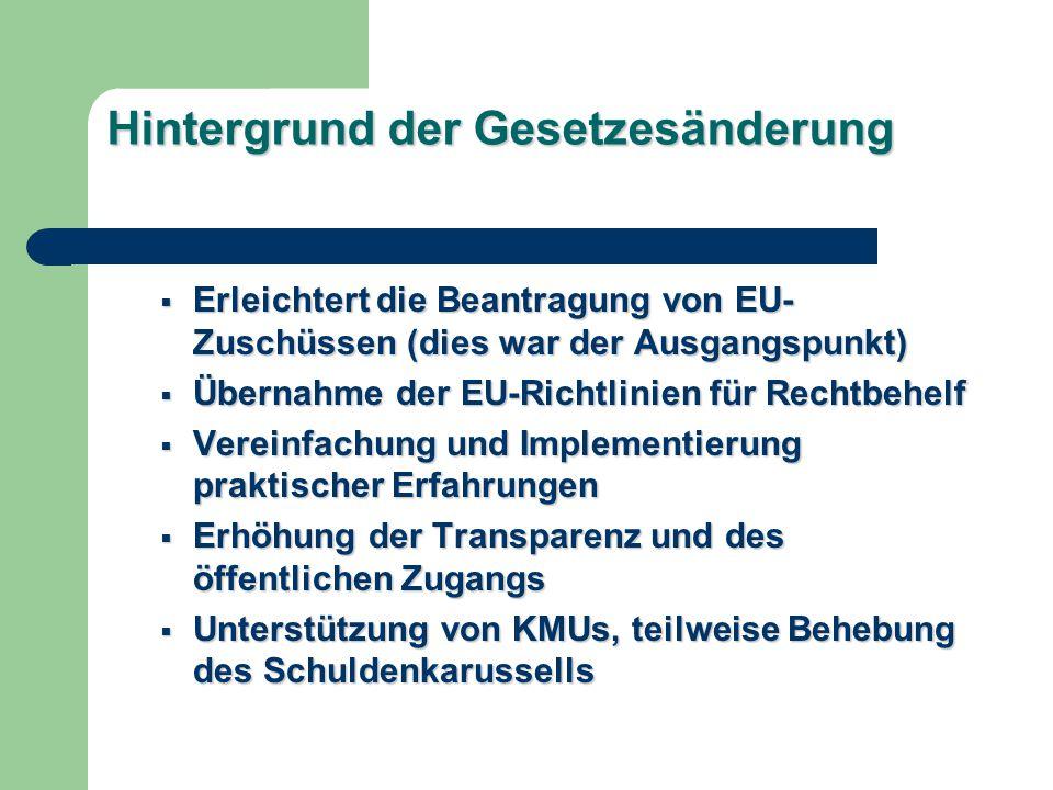 Hintergrund der Gesetzesänderung Erleichtert die Beantragung von EU- Zuschüssen (dies war der Ausgangspunkt) Erleichtert die Beantragung von EU- Zuschüssen (dies war der Ausgangspunkt) Übernahme der EU-Richtlinien für Rechtbehelf Übernahme der EU-Richtlinien für Rechtbehelf Vereinfachung und Implementierung praktischer Erfahrungen Vereinfachung und Implementierung praktischer Erfahrungen Erhöhung der Transparenz und des öffentlichen Zugangs Erhöhung der Transparenz und des öffentlichen Zugangs Unterstützung von KMUs, teilweise Behebung des Schuldenkarussells Unterstützung von KMUs, teilweise Behebung des Schuldenkarussells