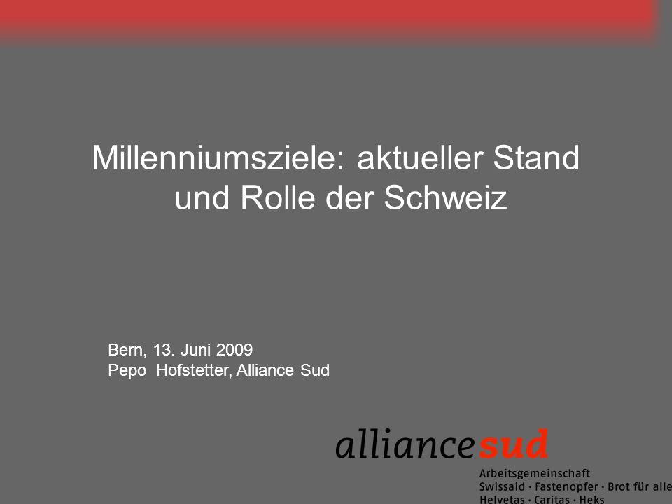 Millenniumsziele: aktueller Stand und Rolle der Schweiz Bern, 13. Juni 2009 Pepo Hofstetter, Alliance Sud