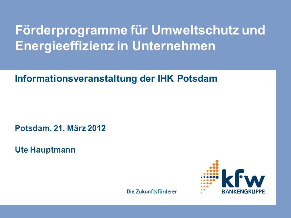 Förderprogramme für Umweltschutz und Energieeffizienz in Unternehmen Informationsveranstaltung der IHK Potsdam Potsdam, 21. März 2012 Ute Hauptmann