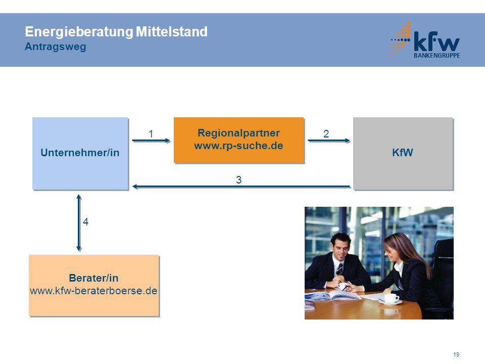 19 Energieberatung Mittelstand Antragsweg Unternehmer/in Regionalpartner www.rp-suche.de Regionalpartner www.rp-suche.de KfW Berater/in www.kfw-berate