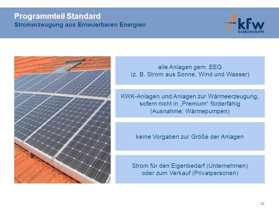 22 Programmteil Standard Stromerzeugung aus Erneuerbaren Energien alle Anlagen gem. EEG (z. B. Strom aus Sonne, Wind und Wasser) KWK-Anlagen und Anlag