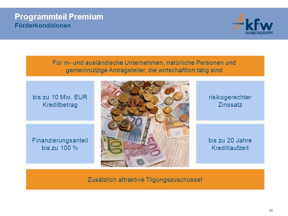 25 Programmteil Premium Förderkonditionen Zusätzlich attraktive Tilgungszuschüsse! risikogerechter Zinssatz bis zu 10 Mio. EUR Kreditbetrag Finanzieru