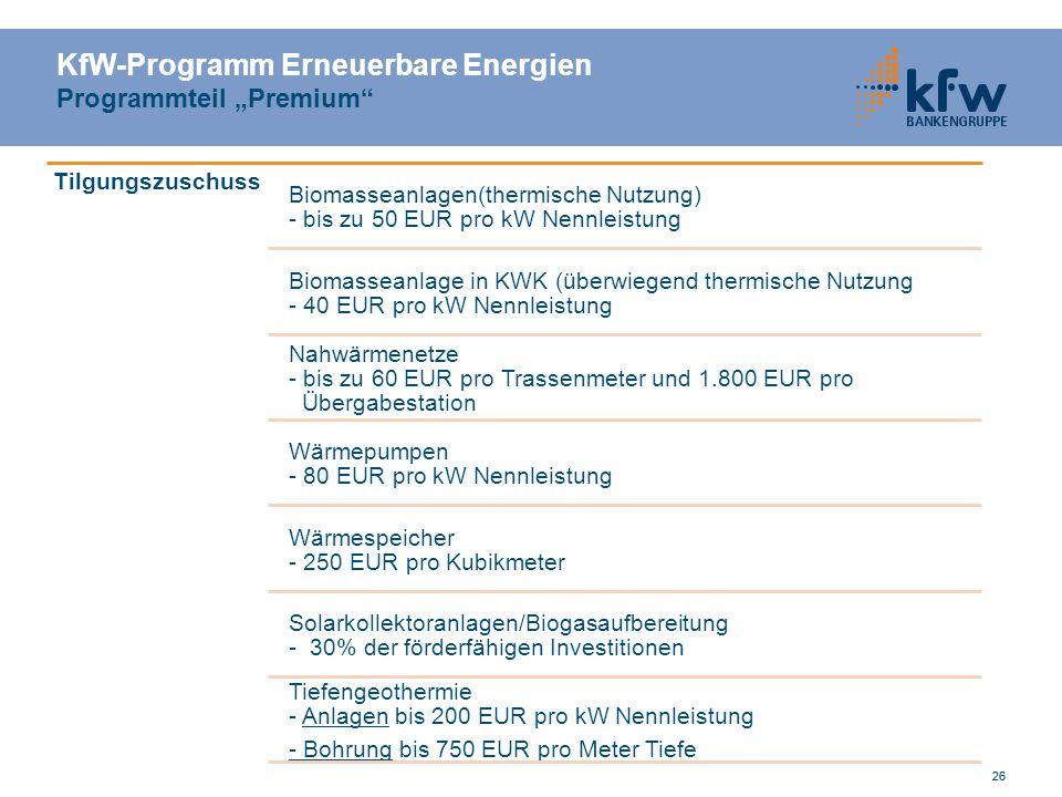 26 KfW-Programm Erneuerbare Energien Programmteil Premium Tilgungszuschuss Biomasseanlagen(thermische Nutzung) - bis zu 50 EUR pro kW Nennleistung Bio