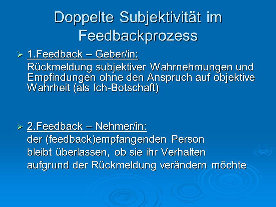 Doppelte Subjektivität im Feedbackprozess 1.Feedback – Geber/in: 1.Feedback – Geber/in: Rückmeldung subjektiver Wahrnehmungen und Empfindungen ohne de