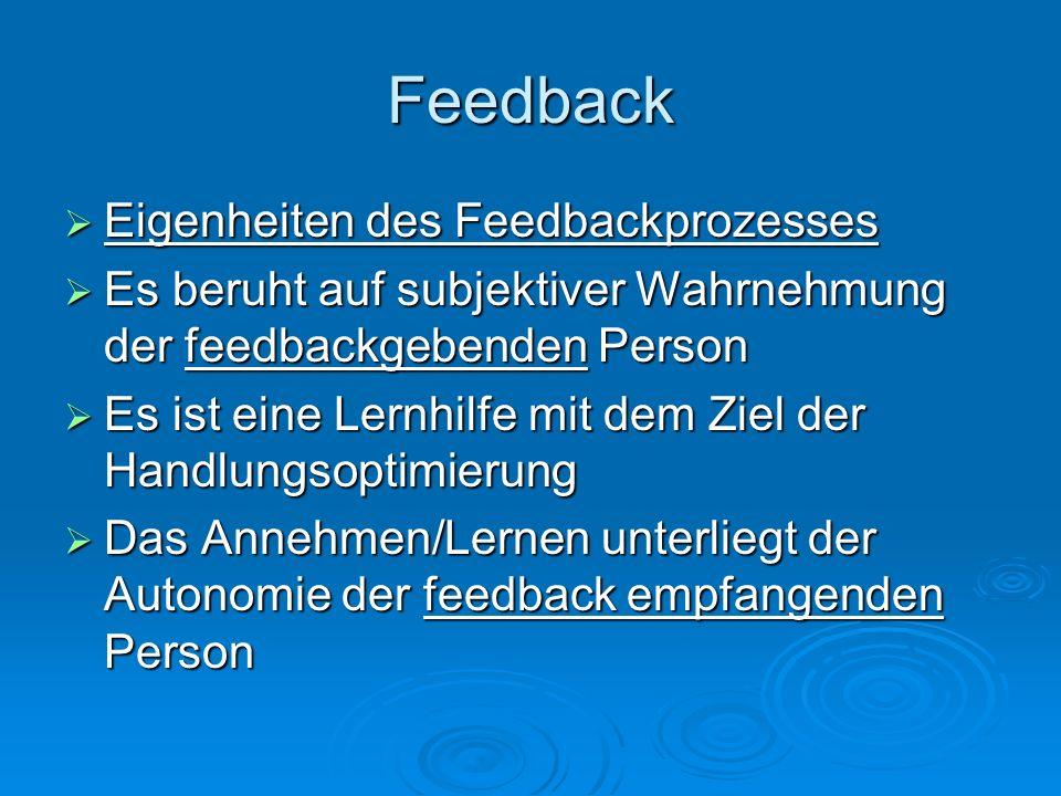 Feedback Eigenheiten des Feedbackprozesses Eigenheiten des Feedbackprozesses Es beruht auf subjektiver Wahrnehmung der feedbackgebenden Person Es beru
