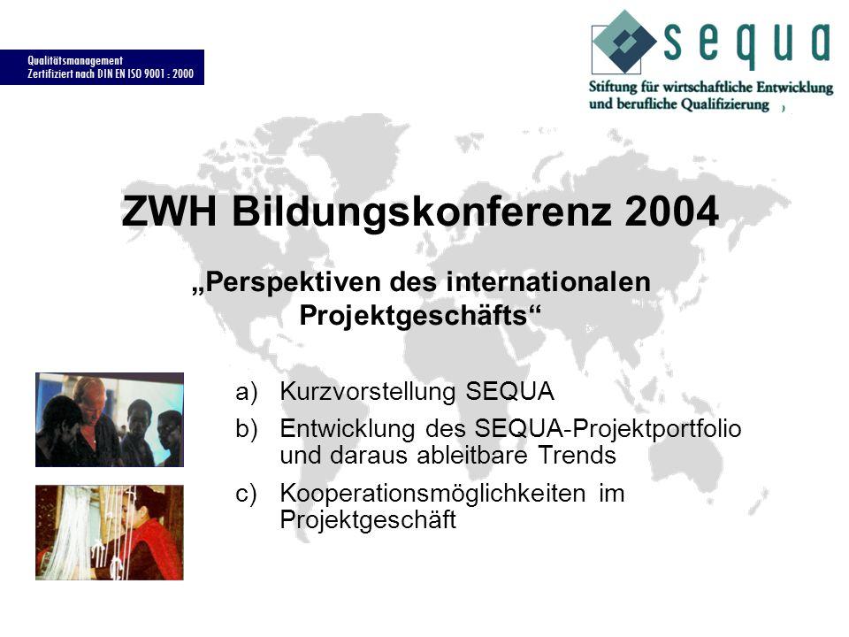 Qualitätsmanagement Zertifiziert nach DIN EN ISO 9001 : 2000 ZWH Bildungskonferenz 2004 Perspektiven des internationalen Projektgeschäfts a)Kurzvorstellung SEQUA b)Entwicklung des SEQUA-Projektportfolio und daraus ableitbare Trends c)Kooperationsmöglichkeiten im Projektgeschäft