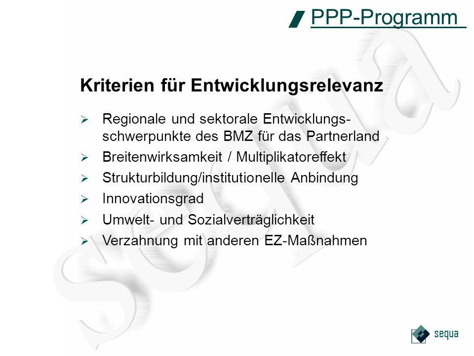 sequa Kriterien für Entwicklungsrelevanz PPP-Programm Regionale und sektorale Entwicklungs- schwerpunkte des BMZ für das Partnerland Breitenwirksamkeit / Multiplikatoreffekt Strukturbildung/institutionelle Anbindung Innovationsgrad Umwelt- und Sozialverträglichkeit Verzahnung mit anderen EZ-Maßnahmen
